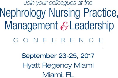 Nephrology Nursing Practice, Management & Leadership Conference • September 23-25, 2017 • Hyatt Regency Miami • Miami, FL